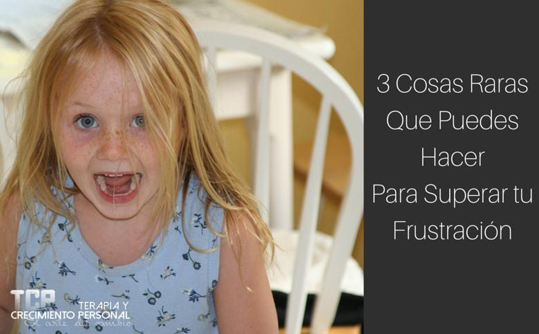 3 Cosas Raras que puedes hacer para superar tu frustración